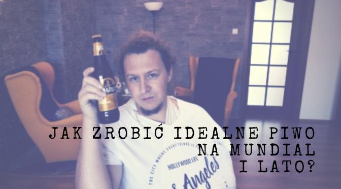 Jak zrobić idealne piwo na mundial i lato?